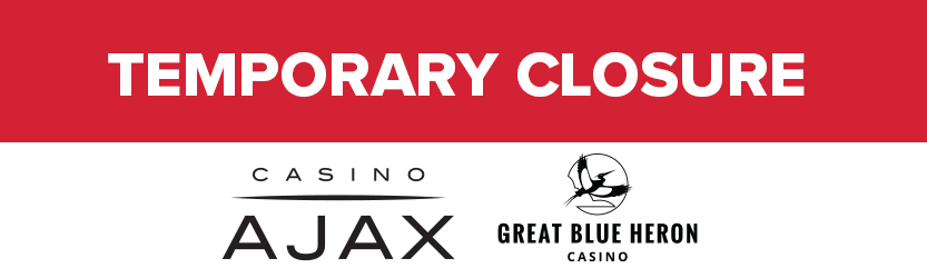 CASINO AJAX AND GREAT BLUE HERON CASINO WILL BE TEMPORARILY CLOSED